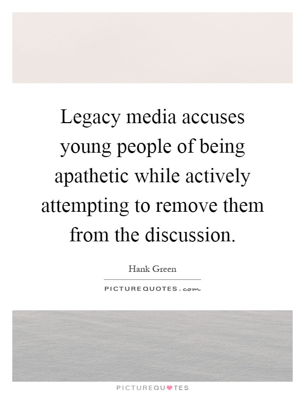 Legacy media accuses young people of being apathetic while actively attempting to remove them from the discussion Picture Quote #1