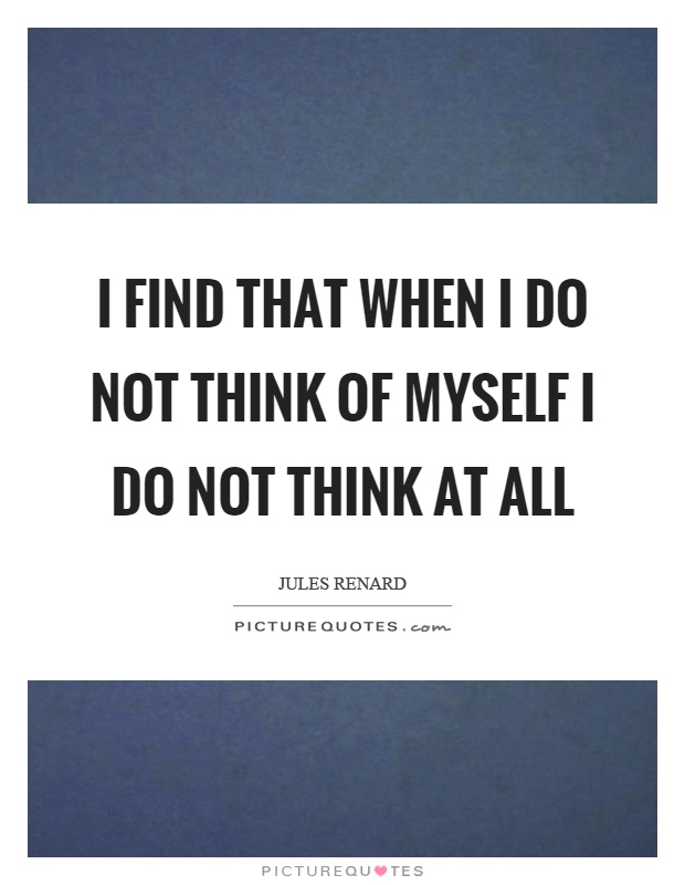 I find that when I do not think of myself I do not think at all Picture Quote #1