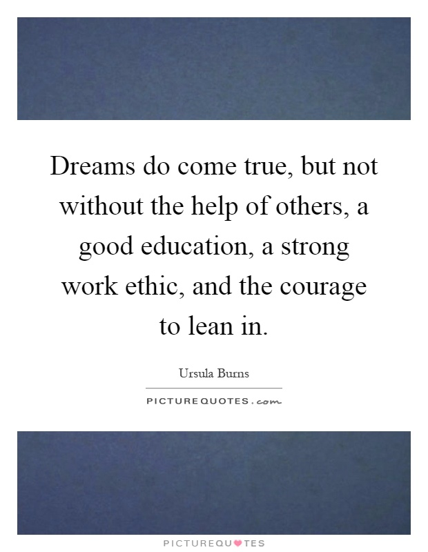 Dreams do come true, but not without the help of others, a good education, a strong work ethic, and the courage to lean in Picture Quote #1