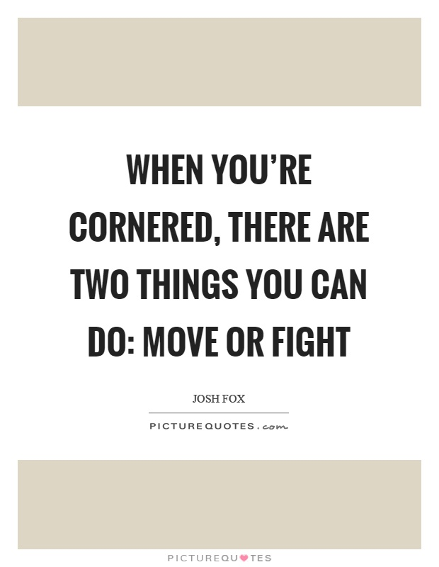 When you're cornered, there are two things you can do: move or fight Picture Quote #1