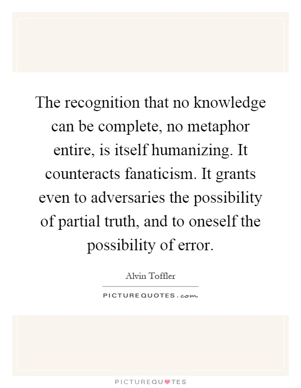 The recognition that no knowledge can be complete, no metaphor entire, is itself humanizing. It counteracts fanaticism. It grants even to adversaries the possibility of partial truth, and to oneself the possibility of error Picture Quote #1