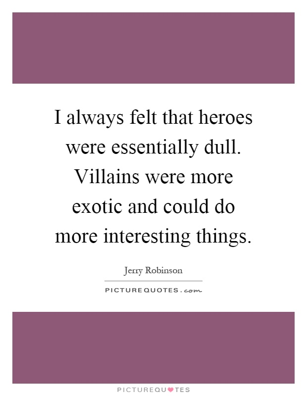 I always felt that heroes were essentially dull. Villains were more exotic and could do more interesting things Picture Quote #1