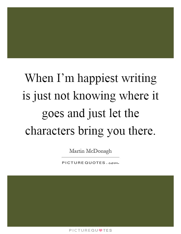 When I'm happiest writing is just not knowing where it goes and just let the characters bring you there Picture Quote #1