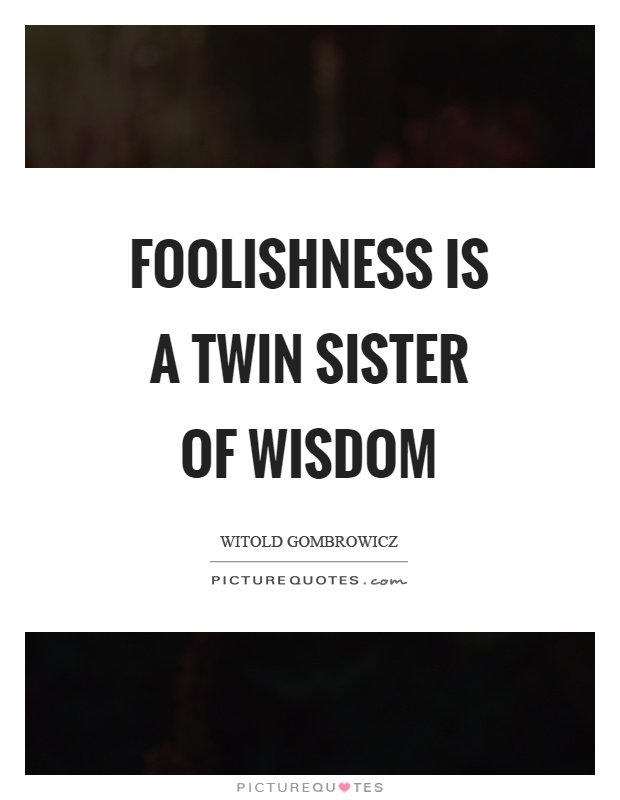 Foolishness is a twin sister of wisdom Picture Quote #1