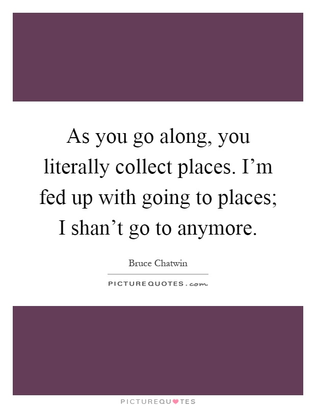 As you go along, you literally collect places. I'm fed up with going to places; I shan't go to anymore Picture Quote #1