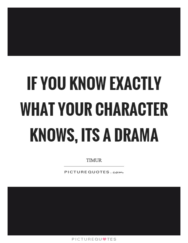 If you know exactly what your character knows, its a drama Picture Quote #1