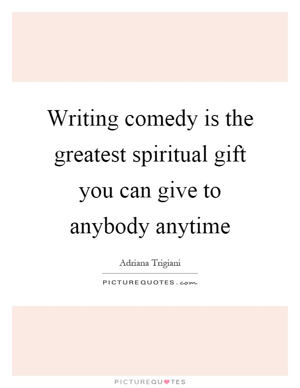 Writing comedy is the greatest spiritual gift you can give to anybody anytime Picture Quote #1