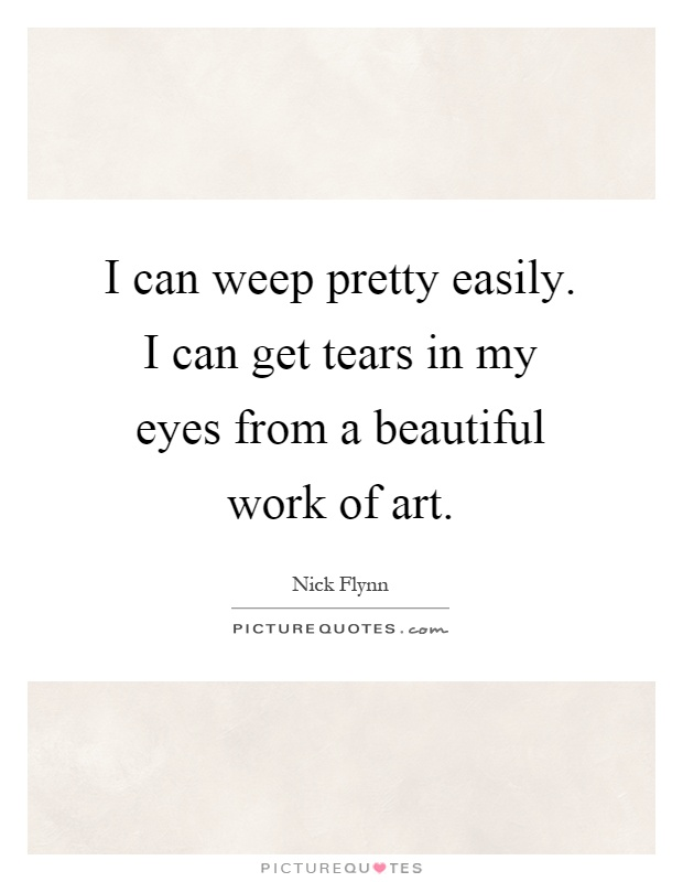 I can weep pretty easily. I can get tears in my eyes from a beautiful work of art Picture Quote #1