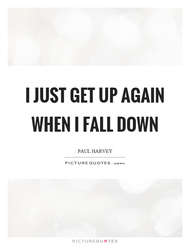 I just get up again when I fall down Picture Quote #1