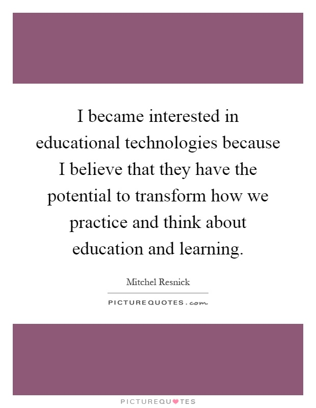 I became interested in educational technologies because I believe that they have the potential to transform how we practice and think about education and learning Picture Quote #1