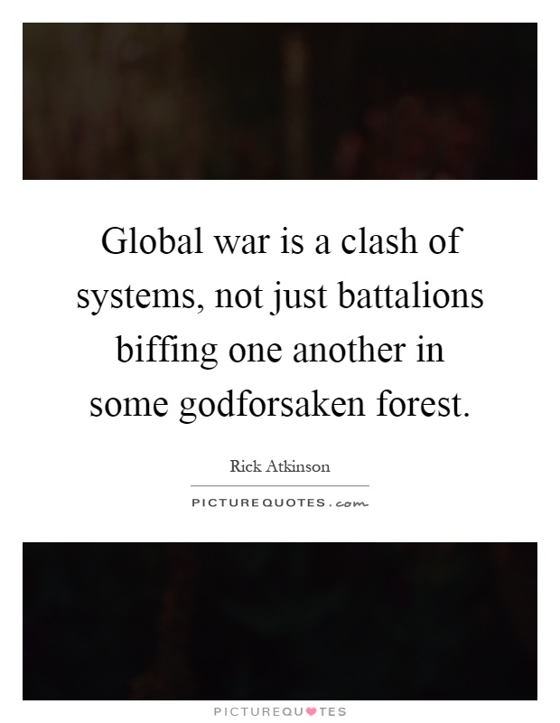 Global war is a clash of systems, not just battalions biffing one another in some godforsaken forest Picture Quote #1