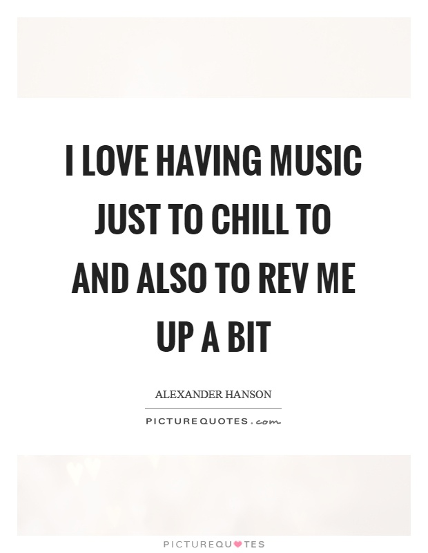 I love having music just to chill to and also to rev me up a bit Picture Quote #1