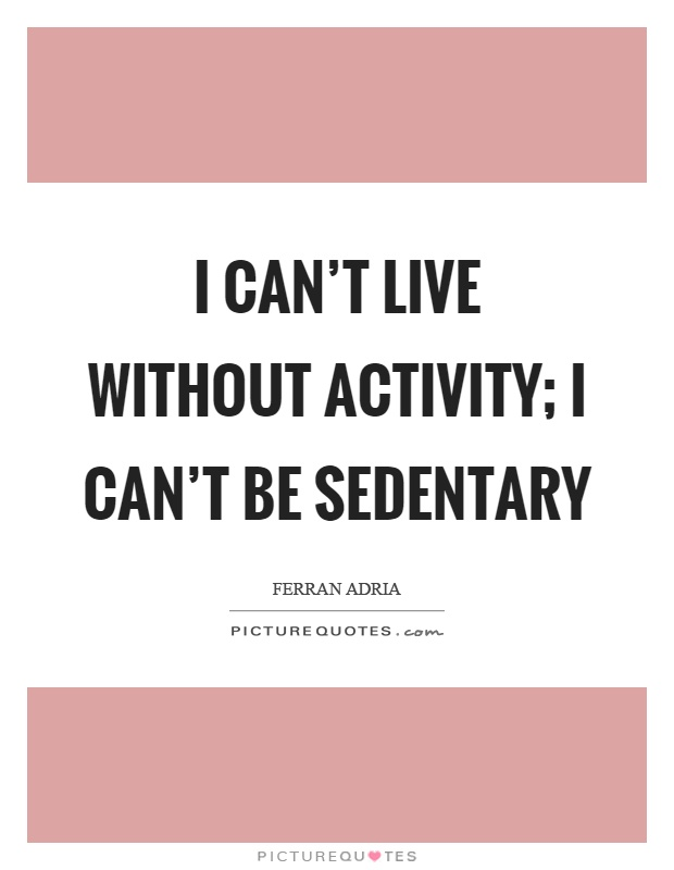 I can't live without activity; I can't be sedentary Picture Quote #1
