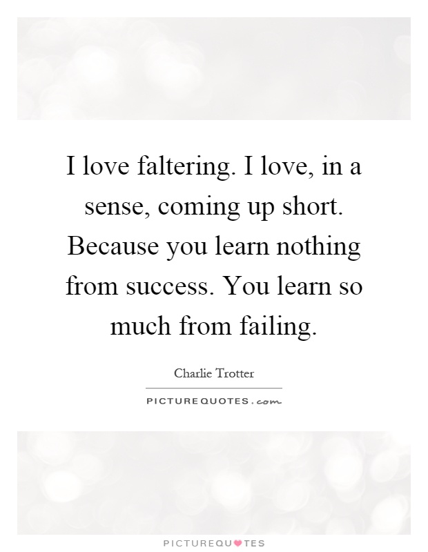 I love faltering. I love, in a sense, coming up short. Because you learn nothing from success. You learn so much from failing Picture Quote #1