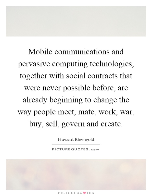 Mobile communications and pervasive computing technologies, together with social contracts that were never possible before, are already beginning to change the way people meet, mate, work, war, buy, sell, govern and create Picture Quote #1