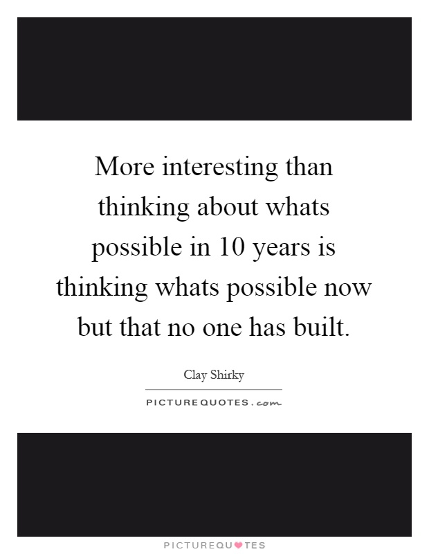 More interesting than thinking about whats possible in 10 years is thinking whats possible now but that no one has built Picture Quote #1