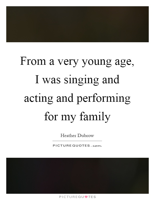 From a very young age, I was singing and acting and performing for my family Picture Quote #1