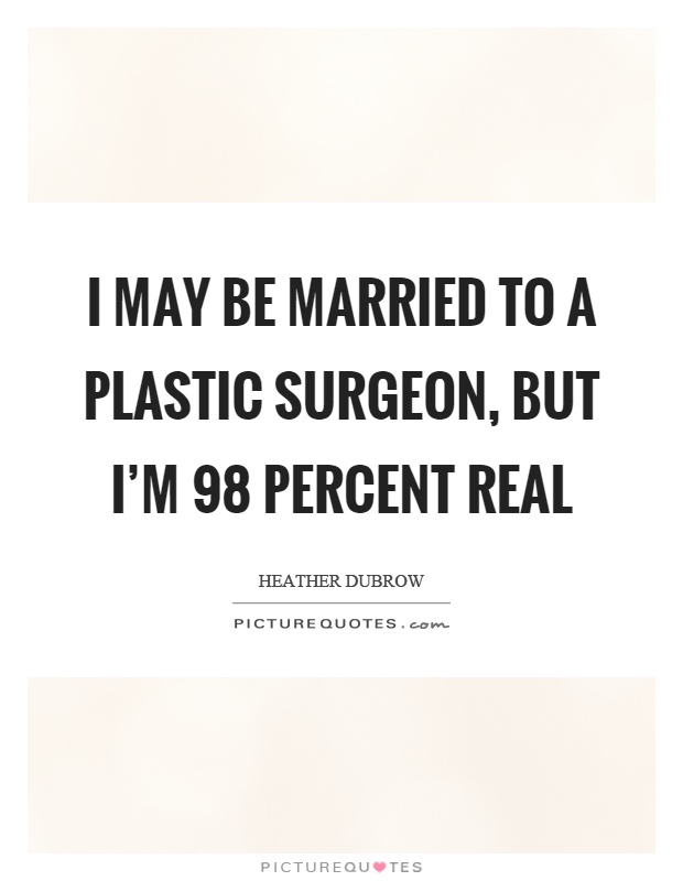 I may be married to a plastic surgeon, but I'm 98 percent real Picture Quote #1