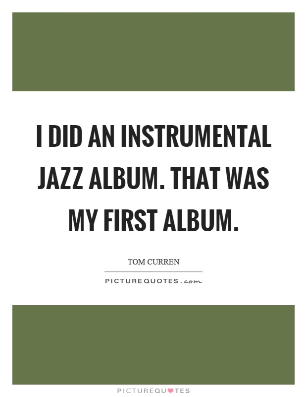 I did an instrumental jazz album. That was my first album Picture Quote #1
