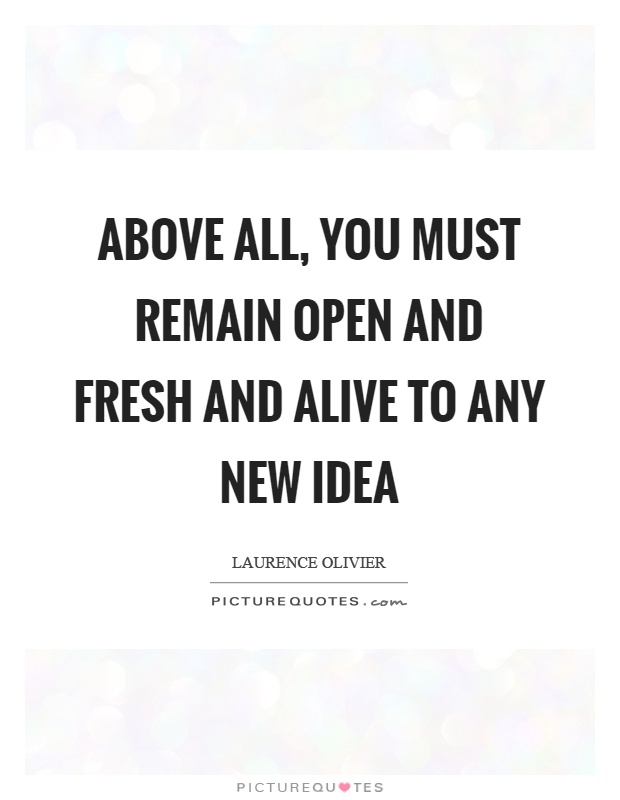 Above all, you must remain open and fresh and alive to any new idea Picture Quote #1