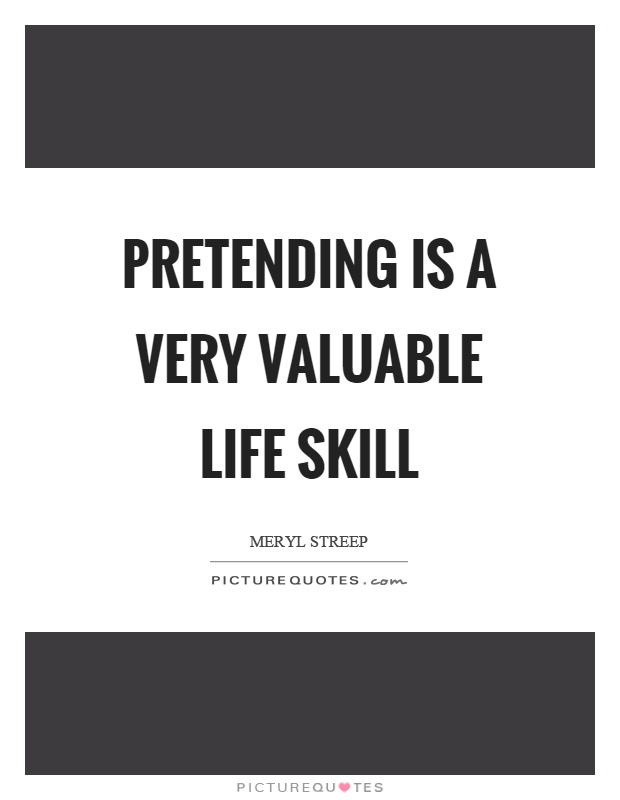 Pretending is a very valuable life skill Picture Quote #1