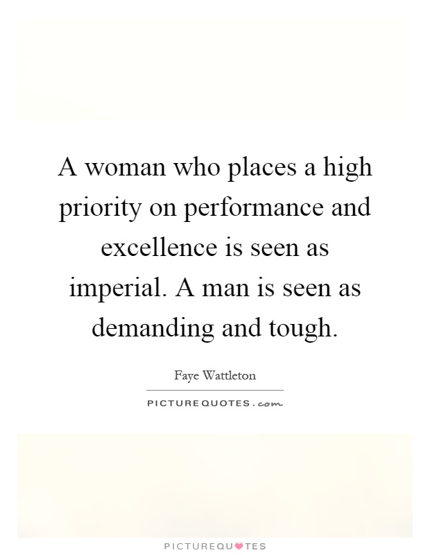 A woman who places a high priority on performance and excellence is seen as imperial. A man is seen as demanding and tough Picture Quote #1