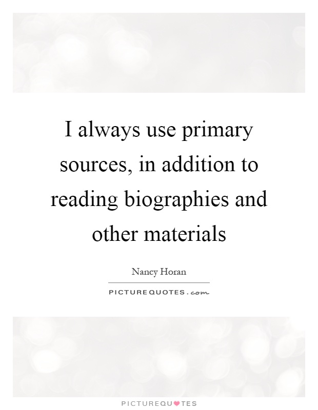 I always use primary sources, in addition to reading biographies and other materials Picture Quote #1