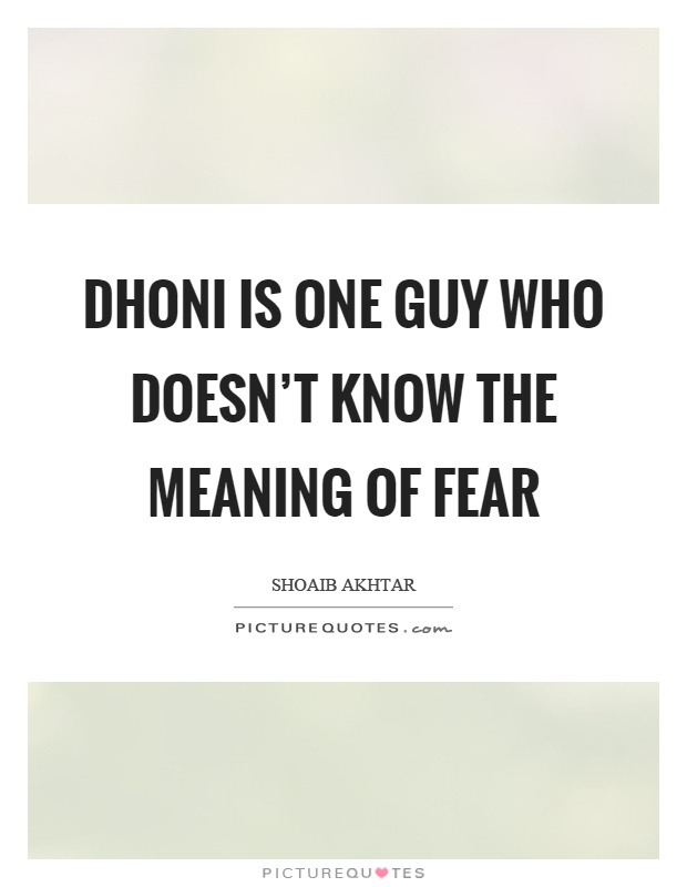 Dhoni is one guy who doesn't know the meaning of fear Picture Quote #1