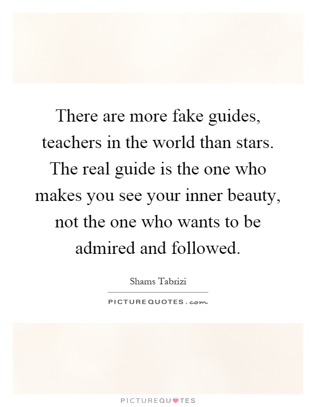 There are more fake guides, teachers in the world than stars. The real guide is the one who makes you see your inner beauty, not the one who wants to be admired and followed Picture Quote #1