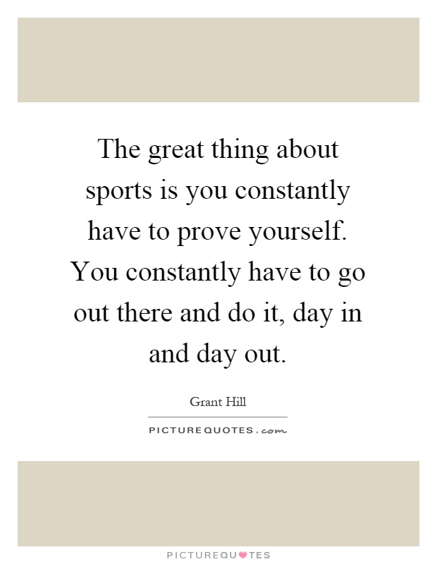 The great thing about sports is you constantly have to prove yourself. You constantly have to go out there and do it, day in and day out Picture Quote #1