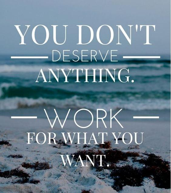 You don't deserve anything. Work for what you want Picture Quote #1