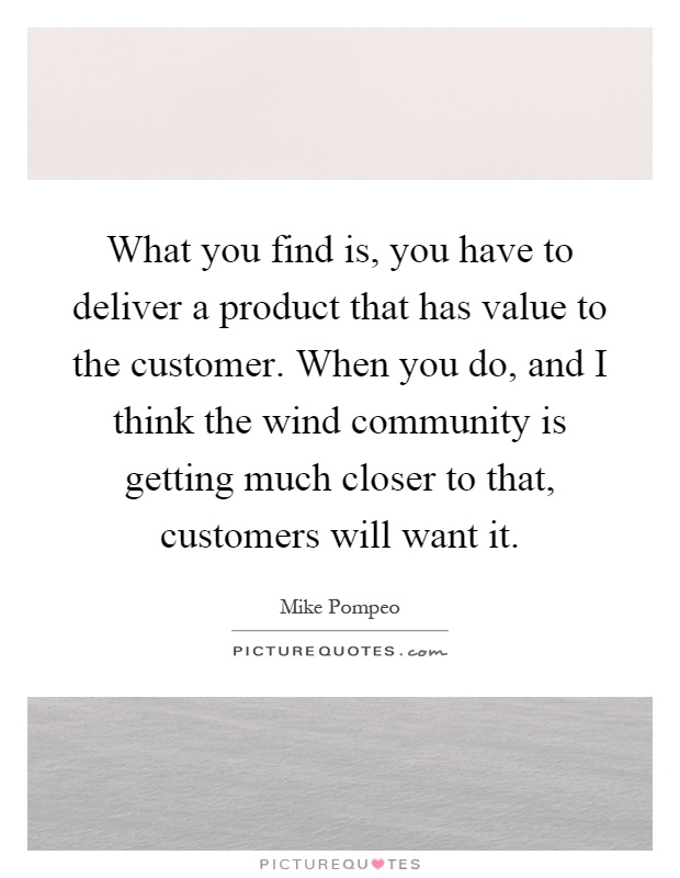 What you find is, you have to deliver a product that has value to the customer. When you do, and I think the wind community is getting much closer to that, customers will want it Picture Quote #1