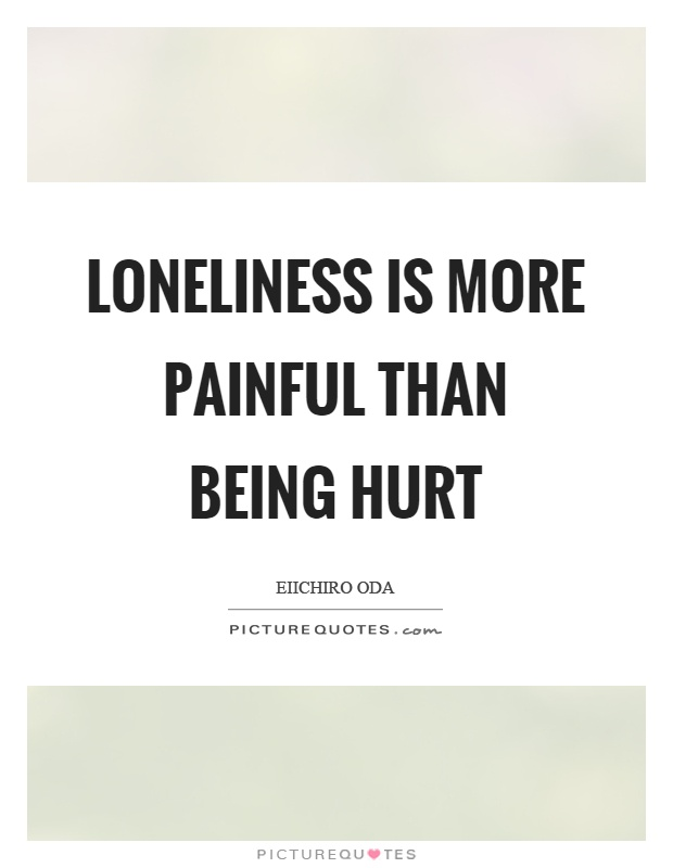 Loneliness is more painful than being hurt Picture Quote #1