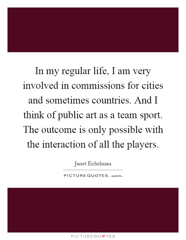 In my regular life, I am very involved in commissions for cities and sometimes countries. And I think of public art as a team sport. The outcome is only possible with the interaction of all the players Picture Quote #1