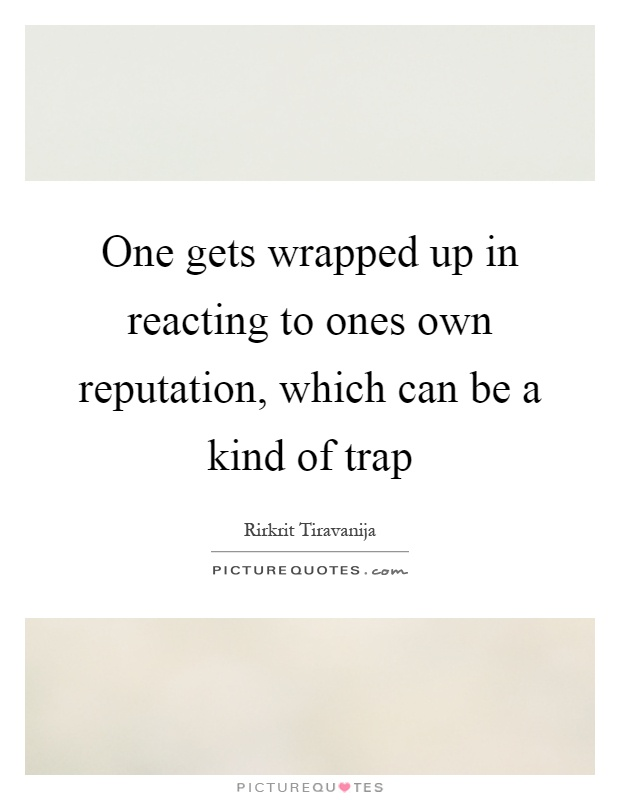 One gets wrapped up in reacting to ones own reputation, which can be a kind of trap Picture Quote #1