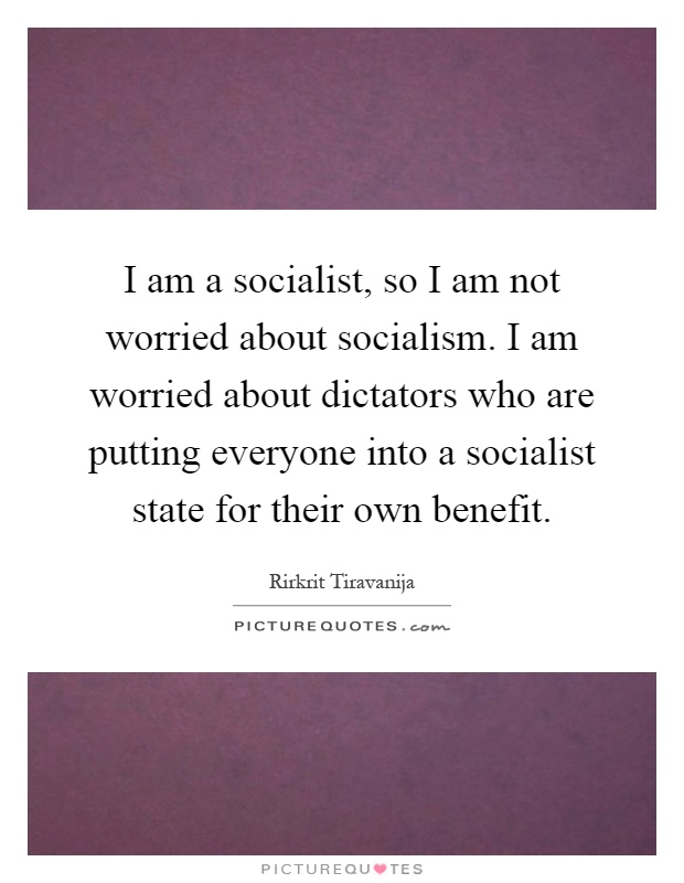 I am a socialist, so I am not worried about socialism. I am worried about dictators who are putting everyone into a socialist state for their own benefit Picture Quote #1