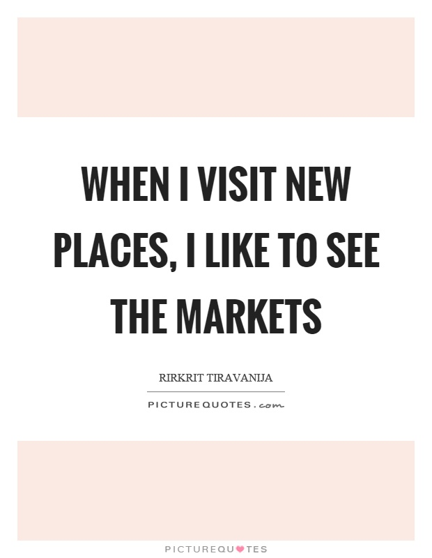 When I visit new places, I like to see the markets Picture Quote #1