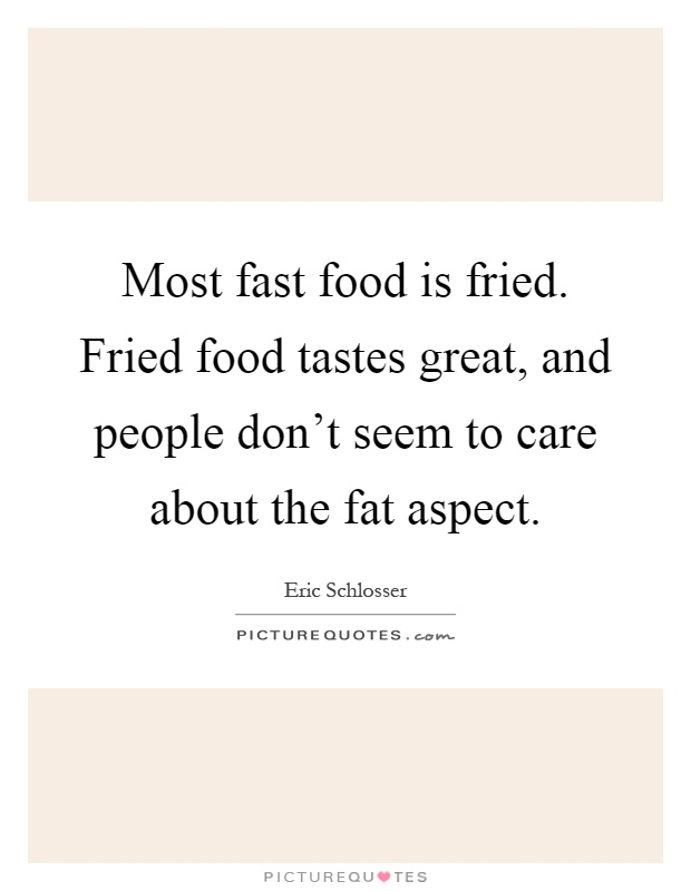 Most fast food is fried. Fried food tastes great, and people don't seem to care about the fat aspect Picture Quote #1