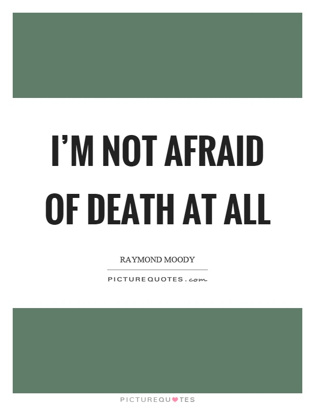 I'm not afraid of death at all Picture Quote #1