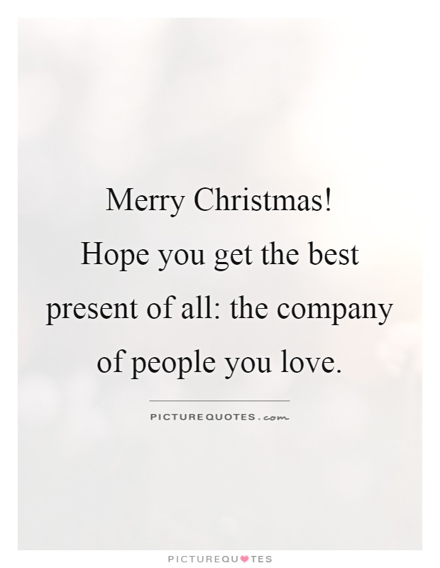 Merry Christmas! Hope You Get The Best Present Of All: The Company Of  People You Love