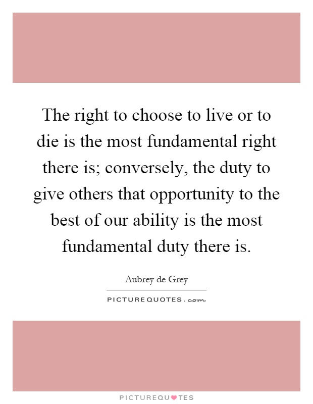 The right to choose to live or to die is the most fundamental right there is; conversely, the duty to give others that opportunity to the best of our ability is the most fundamental duty there is Picture Quote #1