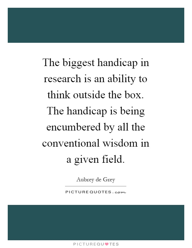 The biggest handicap in research is an ability to think outside the box. The handicap is being encumbered by all the conventional wisdom in a given field Picture Quote #1