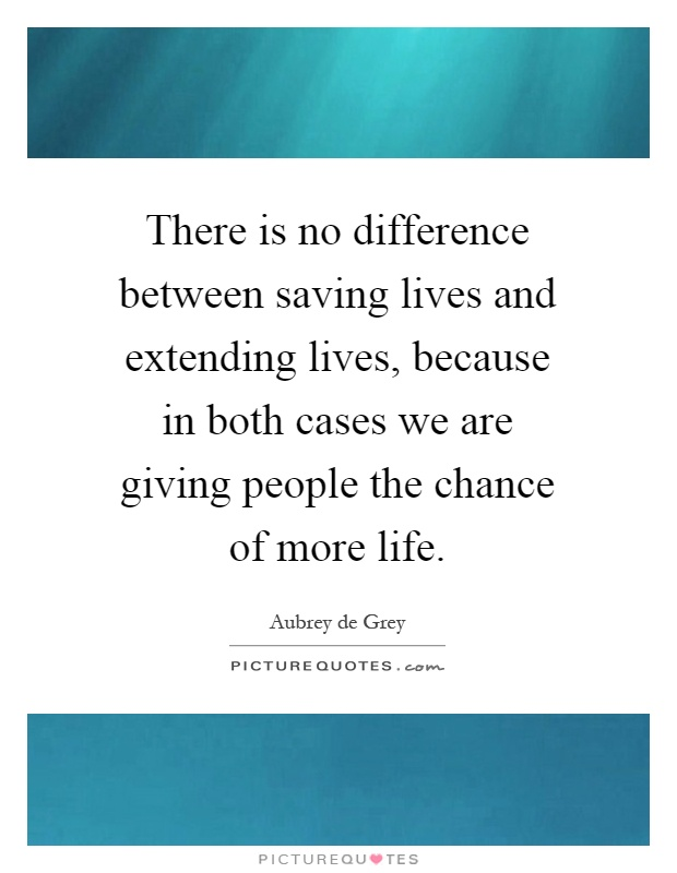 There is no difference between saving lives and extending lives, because in both cases we are giving people the chance of more life Picture Quote #1