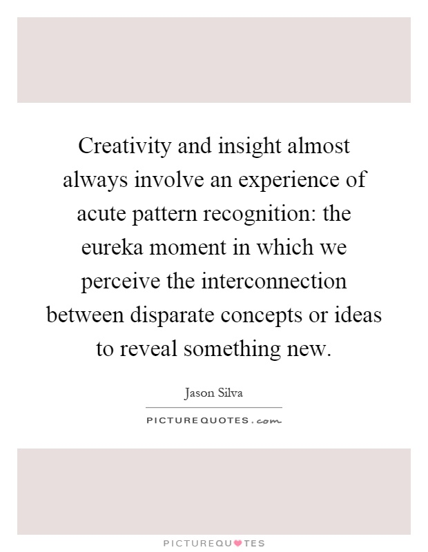 Creativity and insight almost always involve an experience of acute pattern recognition: the eureka moment in which we perceive the interconnection between disparate concepts or ideas to reveal something new Picture Quote #1