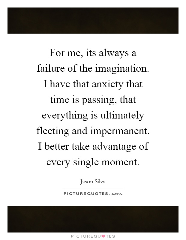 For me, its always a failure of the imagination. I have that anxiety that time is passing, that everything is ultimately fleeting and impermanent. I better take advantage of every single moment Picture Quote #1