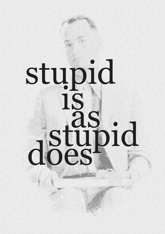 Stupid is as stupid does Picture Quote #1
