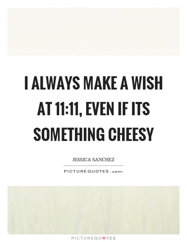 I always make a wish at 11:11, even if its something cheesy Picture Quote #1