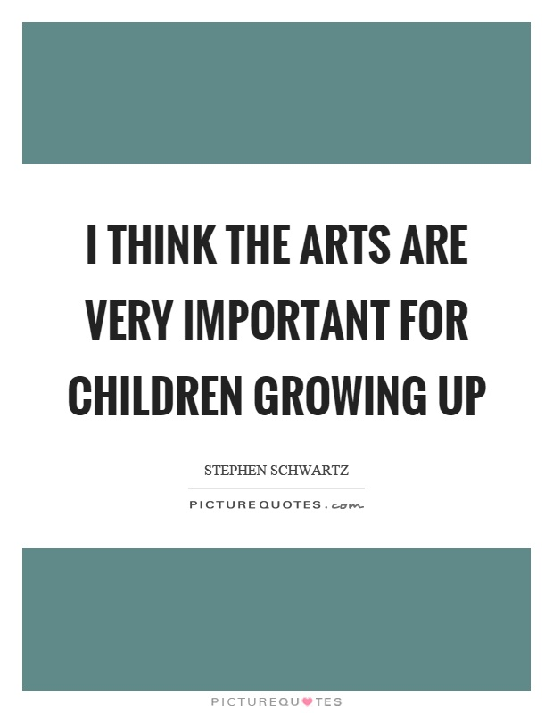 I think the arts are very important for children growing up Picture Quote #1