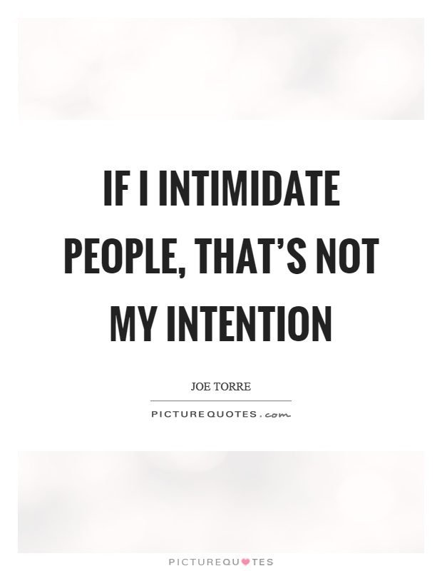 If I intimidate people, that's not my intention Picture Quote #1