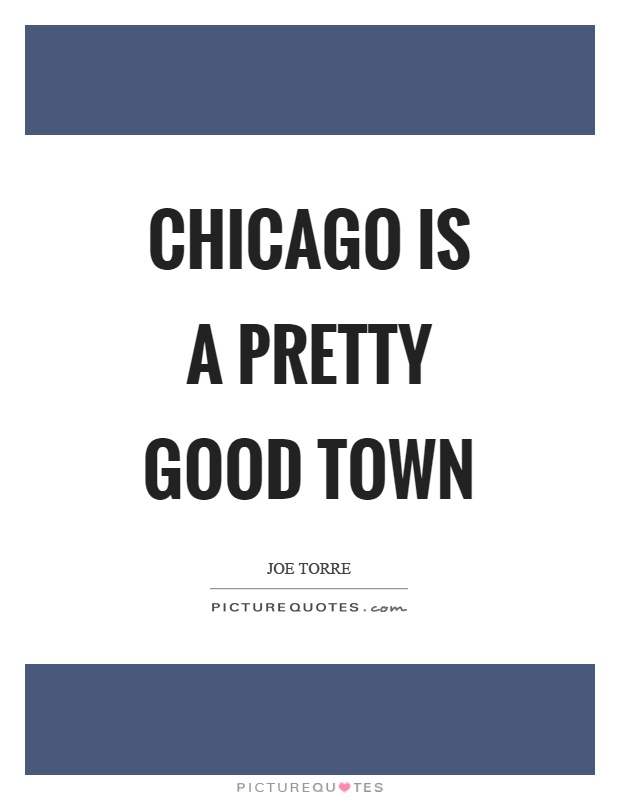Chicago is a pretty good town Picture Quote #1